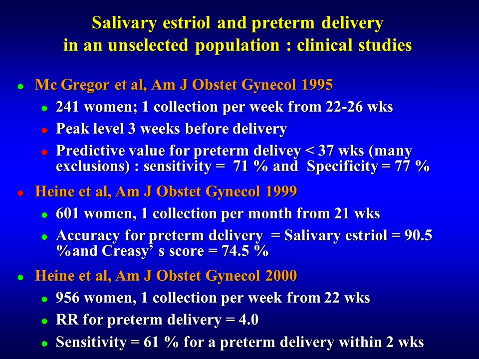 Mc Gregor et al, Am J Obstet Gynecol 1995 Mc Gregor et al, Am J Obstet Gynecol 1995 241 women; 1 collection per week from 22-26 wks 241 women; 1 collection per week from 22-26 wks Peak level 3 weeks before delivery Peak level 3 weeks before delivery Predictive value for preterm delivey < 37 wks (many exclusions) : sensitivity = 71 % and Specificity = 77 % Predictive value for preterm delivey < 37 wks (many exclusions) : sensitivity = 71 % and Specificity = 77 % Heine et al, Am J Obstet Gynecol 1999 Heine et al, Am J Obstet Gynecol 1999 601 women, 1 collection per month from 21 wks 601 women, 1 collection per month from 21 wks Accuracy for preterm delivery = Salivary estriol = 90.5 %and Creasy s score = 74.5 % Accuracy for preterm delivery = Salivary estriol = 90.5 %and Creasy s score = 74.5 % Heine et al, Am J Obstet Gynecol 2000 Heine et al, Am J Obstet Gynecol 2000 956 women, 1 collection per week from 22 wks 956 women, 1 collection per week from 22 wks RR for preterm delivery = 4.0 RR for preterm delivery = 4.0 Sensitivity = 61 % for a preterm delivery within 2 wks Sensitivity = 61 % for a preterm delivery within 2 wks Salivary estriol and preterm delivery in an unselected population : clinical studies