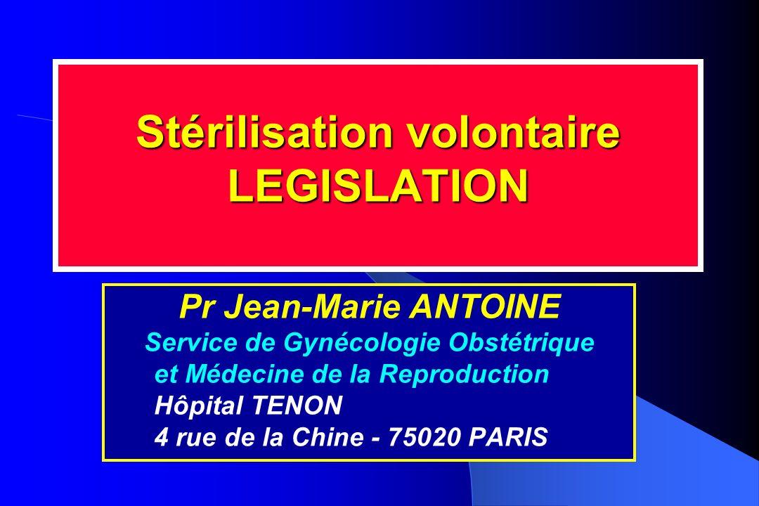 Stérilisation volontaire LEGISLATION Pr Jean-Marie ANTOINE Service de Gynécologie Obstétrique et Médecine de la Reproduction Hôpital TENON 4 rue de la