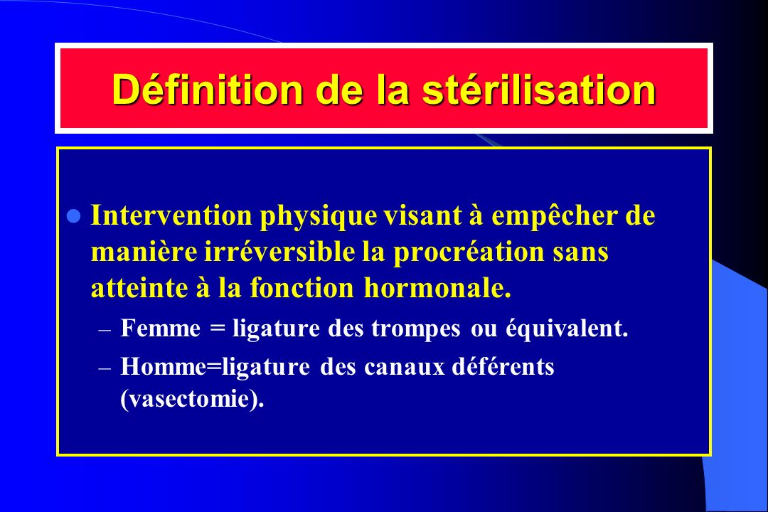 Définition de la stérilisation Intervention physique visant à empêcher de manière irréversible la procréation sans atteinte à la fonction hormonale. –