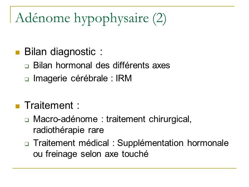 Adénome hypophysaire (2) Bilan diagnostic : Bilan hormonal des différents axes Imagerie cérébrale : IRM Traitement : Macro-adénome : traitement chirur