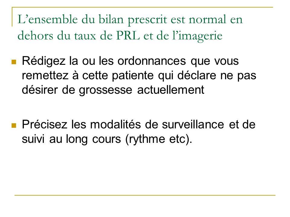 Lensemble du bilan prescrit est normal en dehors du taux de PRL et de limagerie Rédigez la ou les ordonnances que vous remettez à cette patiente qui d