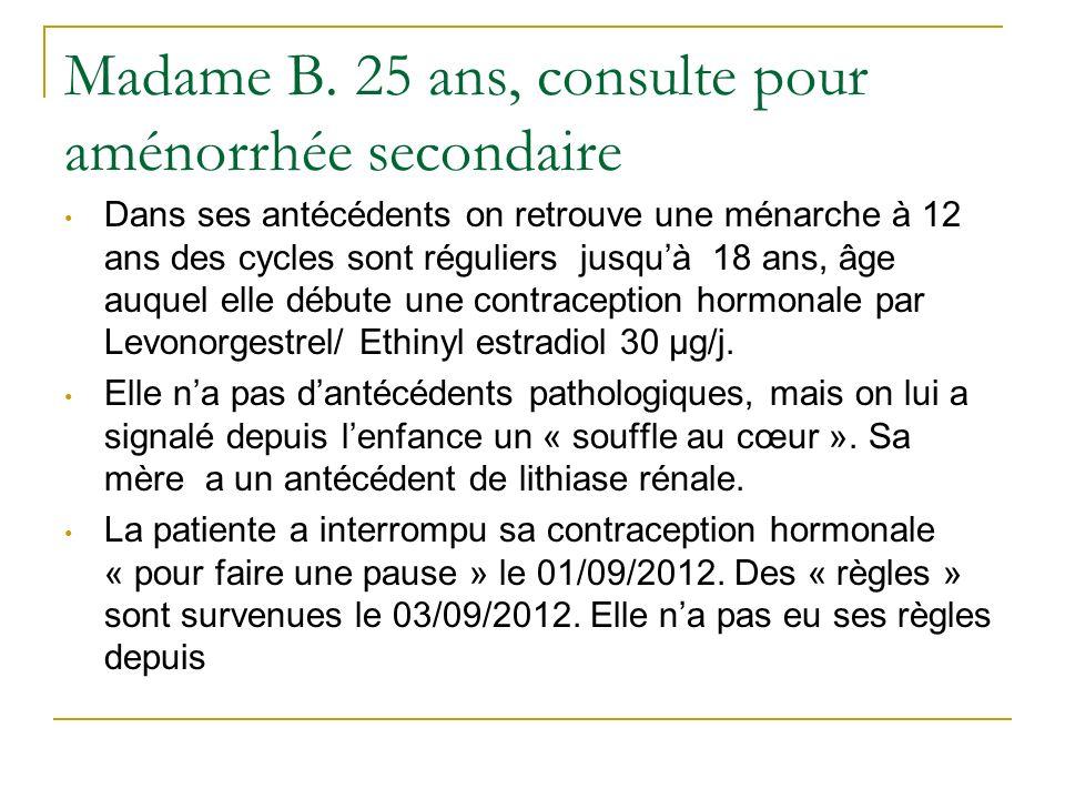 Madame B. 25 ans, consulte pour aménorrhée secondaire Dans ses antécédents on retrouve une ménarche à 12 ans des cycles sont réguliers jusquà 18 ans,