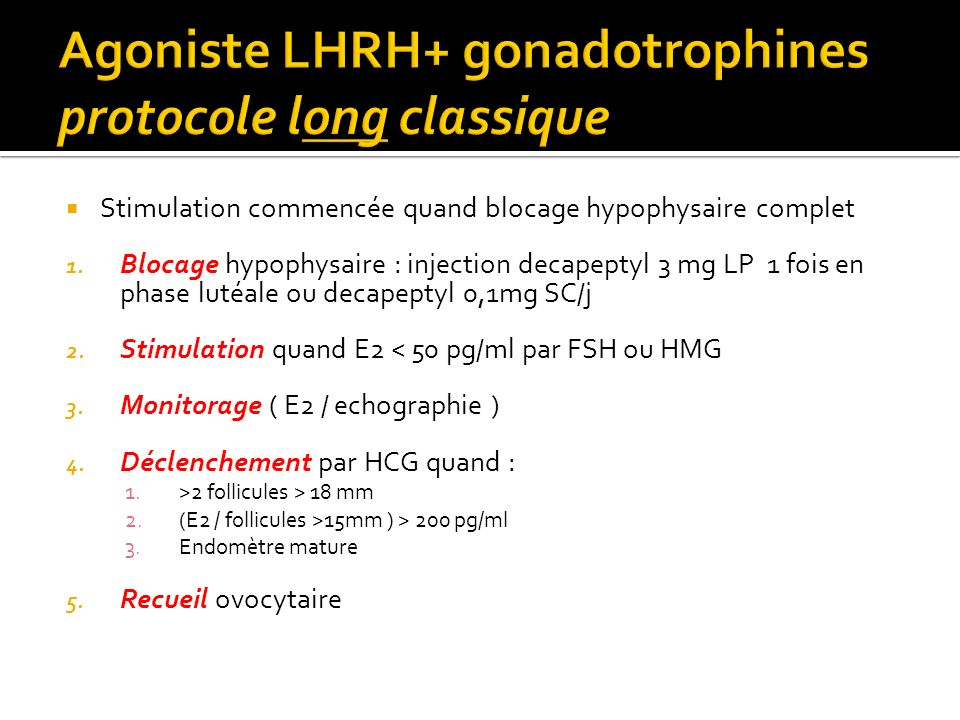 Stimulation commencée quand blocage hypophysaire complet 1. Blocage hypophysaire : injection decapeptyl 3 mg LP 1 fois en phase lutéale ou decapeptyl