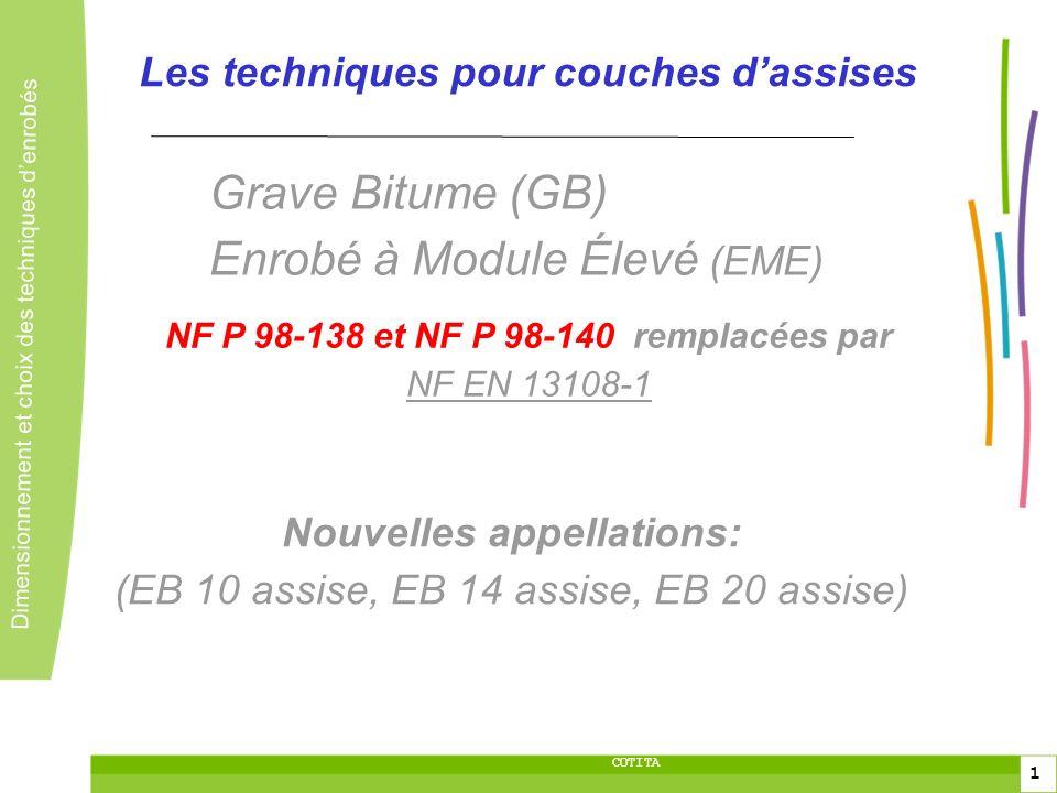 2 2 Dimensionnement et choix des techniques denrobés 2 COTITA Les techniques pour couches dassises Grave Bitume, EME (EB 10 assise, EB 14 assise, EB 20 assise) Choix des constituants selon NF EN 13108-1: => Liants: conformes à EN 12591 (bitume pur), EN 14023 (bitume modifié), pr EN 13924 (bitume dur) la classe, le type et la quantité doivent être spécifiés.