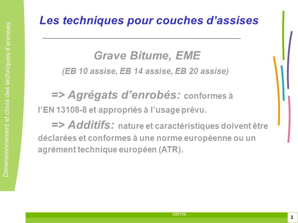 4 4 Dimensionnement et choix des techniques denrobés 4 COTITA Les techniques pour couches dassises Appellations Française Européenne GB2 0/14 EB14 assise GB2 0/20 EB20 assise GB3 0/14 EB14 assise GB3 0/20 EB20 assise GB4 0/14 EB14 assise GB4 0/20 EB20 assise % vides à la PCG V max 11 (100 girations) V max 11 (120 girations) V max 10 (100 girations) V max 10 (120 girations) V max 9 (100 girations) V max 9 (120 girations) Sensibilité à leau ITSR ITSR 70 (>= 70 %) ITSR 70 (>= 70 %) ITSR 70 (>= 70 %) ITSR 70 (>= 70 %) ITSR 70 (>= 70 %) ITSR 70 (>= 70 %) R é sistance à la d é formation (orni é rage) -P 10 (<10% à 10000 cycles) Vi:8% Vs:11% -P 10 (<10% à 10000 cycles) Vi:8% Vs:11% -P 10 (<10% à 10000 cycles) Vi:7% Vs:10% -P 10 (<10% à 10000 cycles) Vi:7% Vs:10% -P 10 (<10% à 30000 cycles) Vi:5% Vs:8% -P 10 (<10% à 30000 cycles) Vi:5% Vs:8% Module minimal (Mpa) S min9000 Vi:7% Vs:10% S min9000 Vi:7% Vs:10% S min9000 Vi:7% Vs:10% S min9000 Vi:7% Vs:10% S min11000 Vi:5% Vs:8% S min11000 Vi:5% Vs:8% Fatigue ( µ def) - ε 6-80 - Vi:7% Vs:10% - ε 6-80 - Vi:7% Vs:10% - ε 6-90 - Vi:7% Vs:10% - ε 6-90 - Vi:7% Vs:10% - ε 6-100 - Vi:5% Vs:8% - ε 6-100 - Vi:5% Vs:8% Caractéristiques générales (Étude de formulation GB)