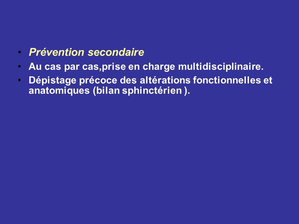 Prévention secondaire Au cas par cas,prise en charge multidisciplinaire. Dépistage précoce des altérations fonctionnelles et anatomiques (bilan sphinc