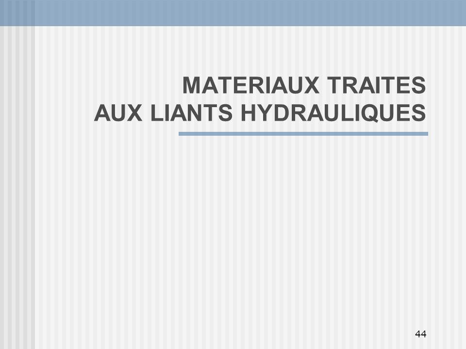 44 MATERIAUX TRAITES AUX LIANTS HYDRAULIQUES