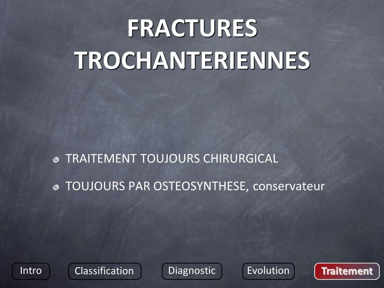 FRACTURES TROCHANTERIENNES TRAITEMENT TOUJOURS CHIRURGICAL TOUJOURS PAR OSTEOSYNTHESE, conservateur Intro Classification DiagnosticEvolution Traitement