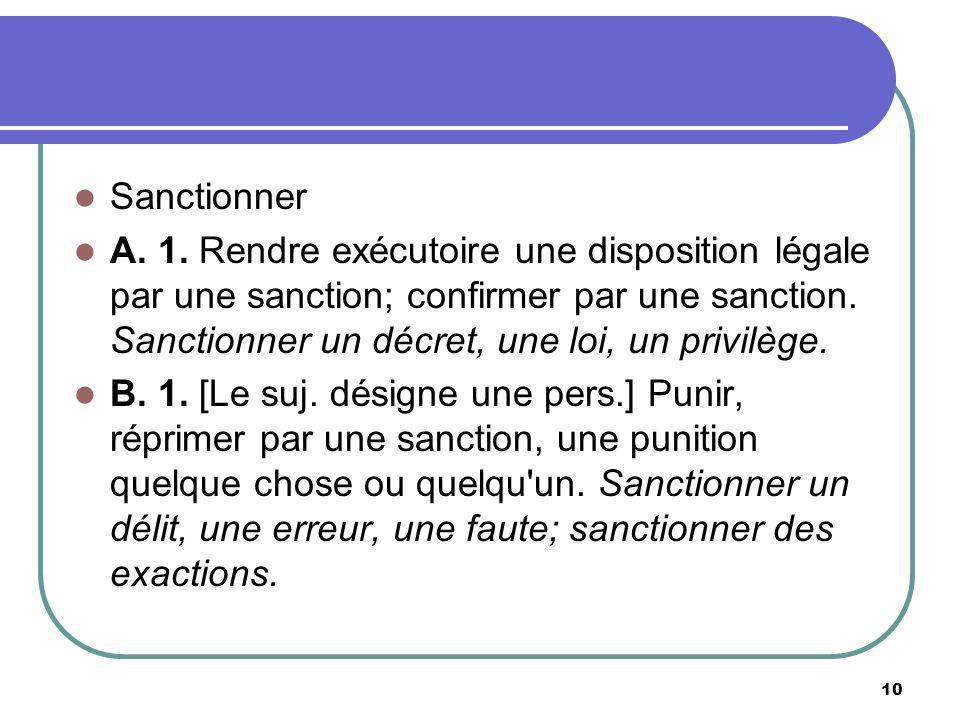 Sanctionner A. 1. Rendre exécutoire une disposition légale par une sanction; confirmer par une sanction. Sanctionner un décret, une loi, un privilège.