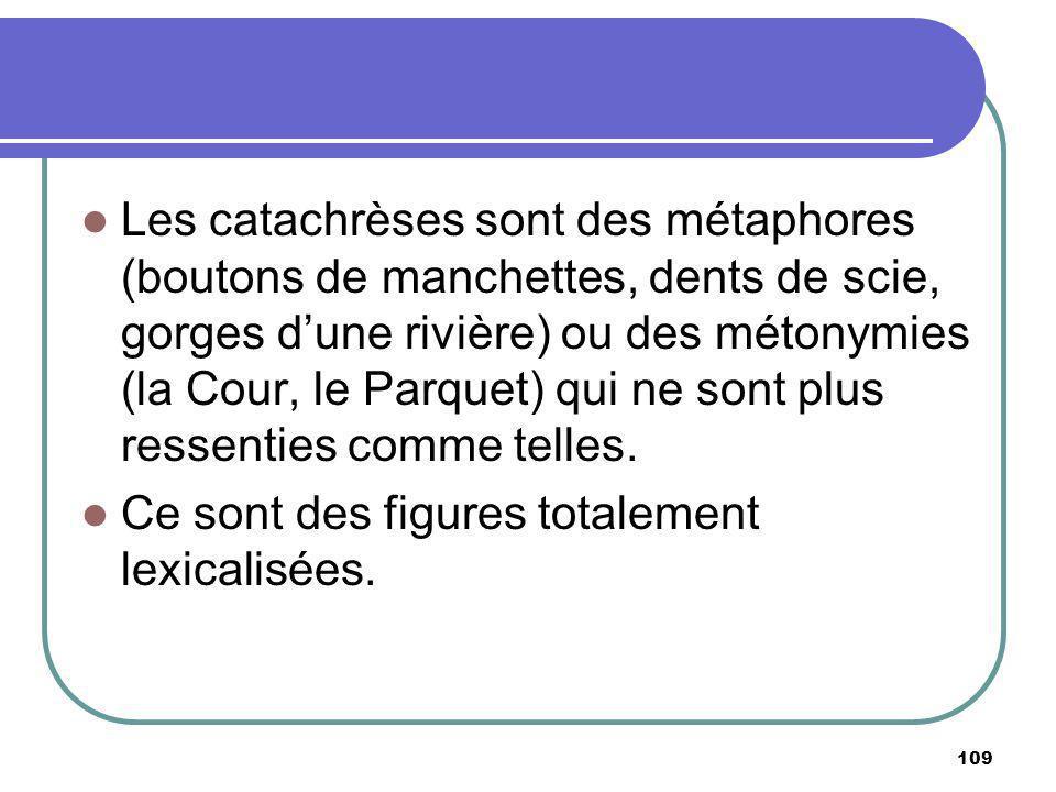 Les catachrèses sont des métaphores (boutons de manchettes, dents de scie, gorges dune rivière) ou des métonymies (la Cour, le Parquet) qui ne sont pl