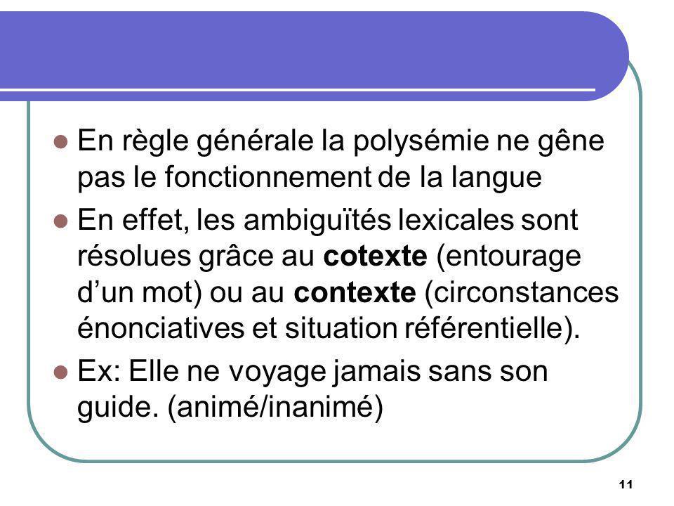 En règle générale la polysémie ne gêne pas le fonctionnement de la langue En effet, les ambiguïtés lexicales sont résolues grâce au cotexte (entourage