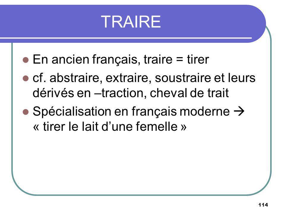 TRAIRE En ancien français, traire = tirer cf. abstraire, extraire, soustraire et leurs dérivés en –traction, cheval de trait Spécialisation en françai