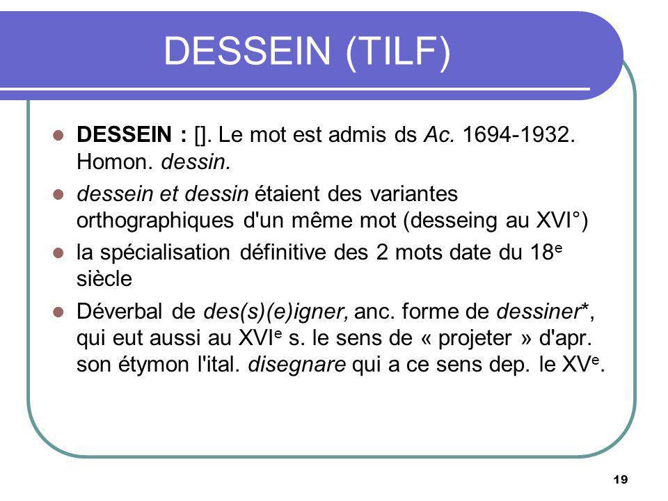 DESSEIN (TILF) DESSEIN : []. Le mot est admis ds Ac. 1694-1932. Homon. dessin. dessein et dessin étaient des variantes orthographiques d'un même mot (