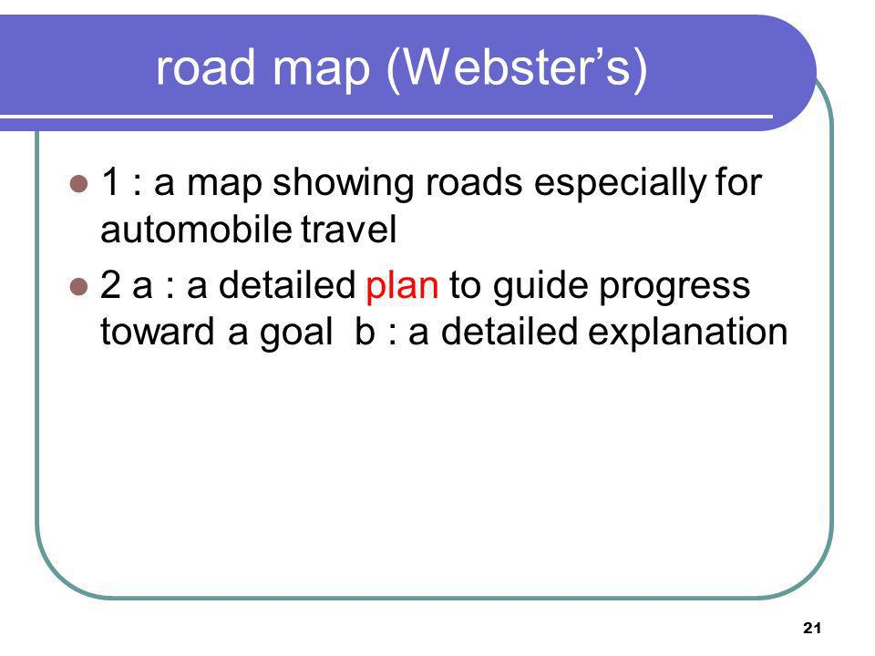 road map (Websters) 1 : a map showing roads especially for automobile travel 2 a : a detailed plan to guide progress toward a goal b : a detailed expl