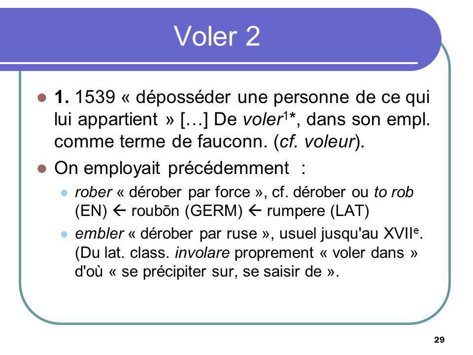 Voler 2 1. 1539 « déposséder une personne de ce qui lui appartient » […] De voler 1 *, dans son empl. comme terme de fauconn. (cf. voleur). On employa