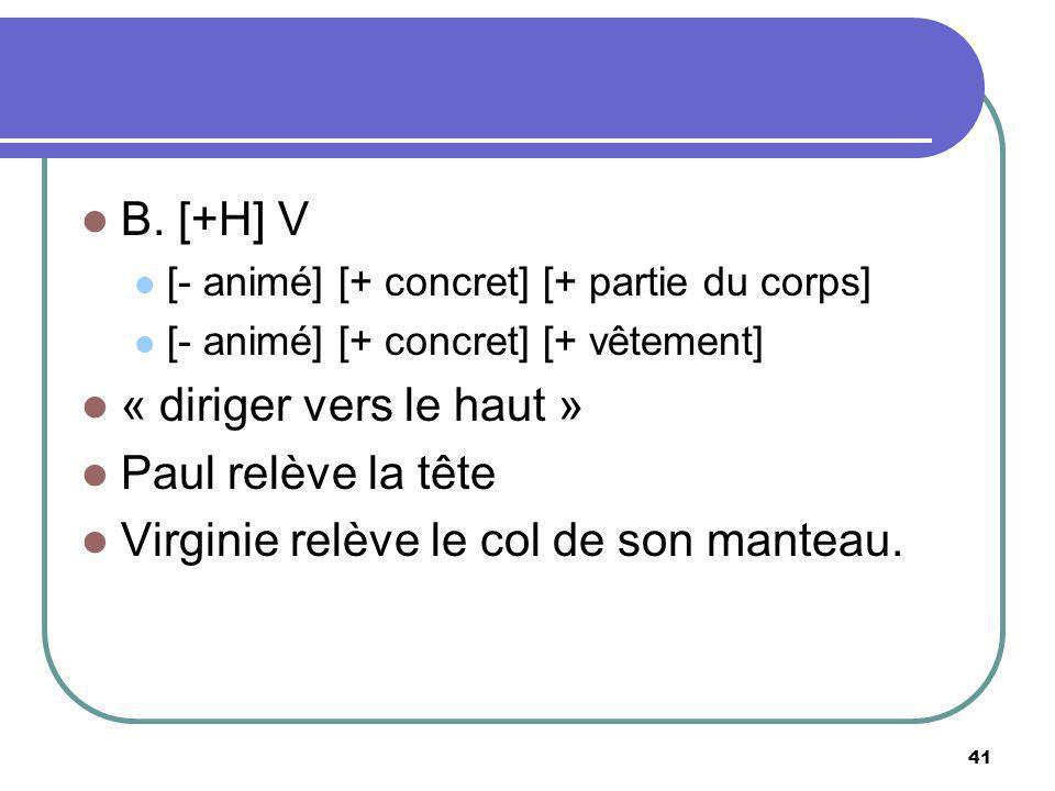 B. [+H] V [- animé] [+ concret] [+ partie du corps] [- animé] [+ concret] [+ vêtement] « diriger vers le haut » Paul relève la tête Virginie relève le
