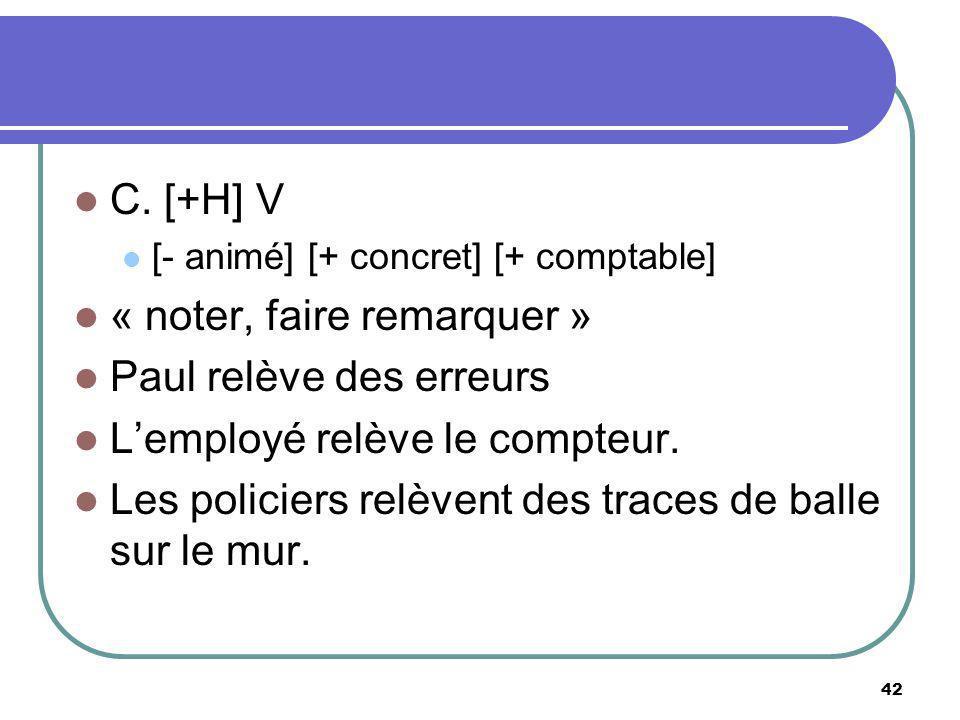 C. [+H] V [- animé] [+ concret] [+ comptable] « noter, faire remarquer » Paul relève des erreurs Lemployé relève le compteur. Les policiers relèvent d