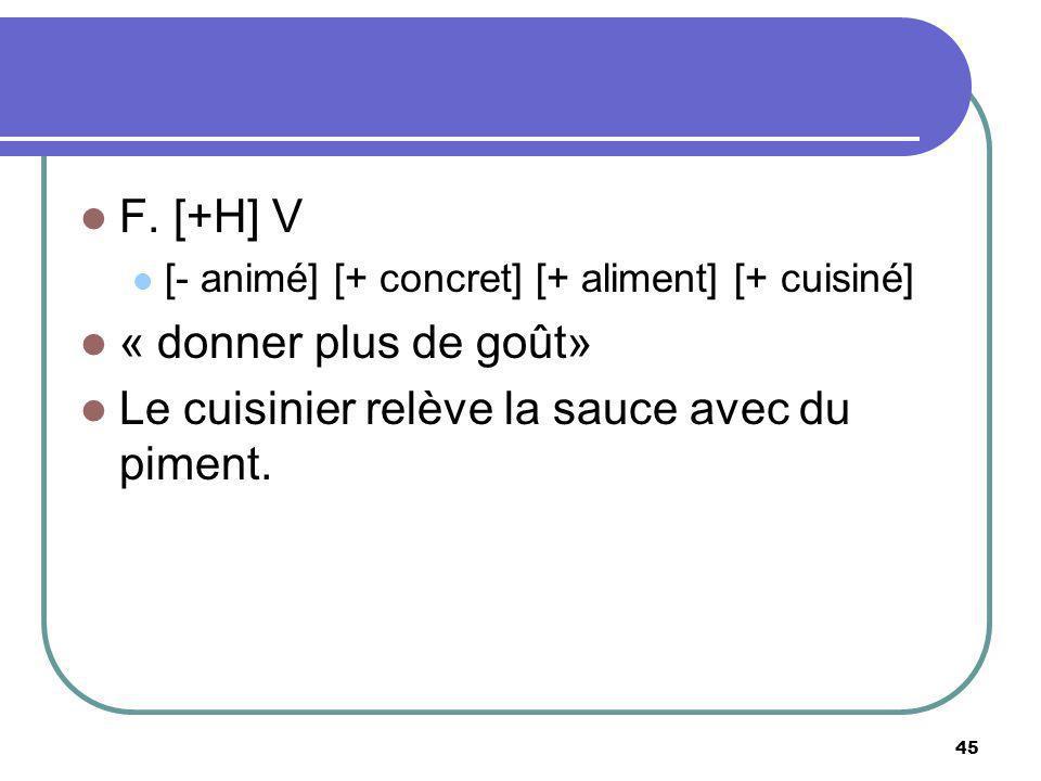 F. [+H] V [- animé] [+ concret] [+ aliment] [+ cuisiné] « donner plus de goût» Le cuisinier relève la sauce avec du piment. 45