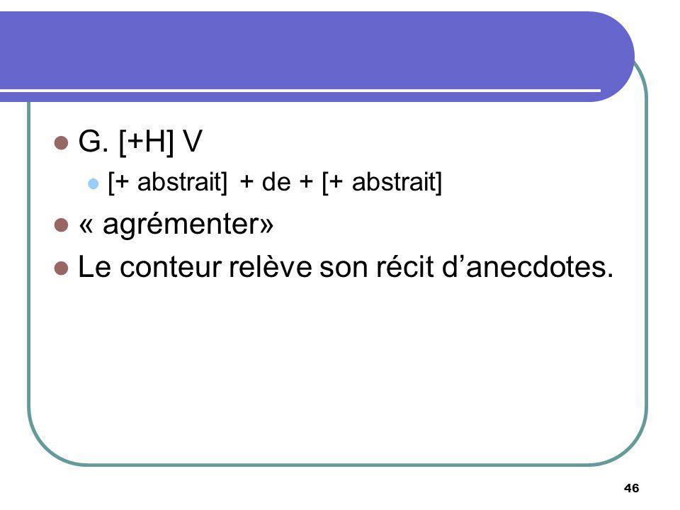 G. [+H] V [+ abstrait] + de + [+ abstrait] « agrémenter» Le conteur relève son récit danecdotes. 46