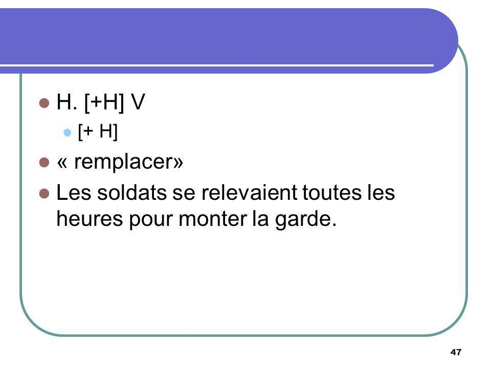 H. [+H] V [+ H] « remplacer» Les soldats se relevaient toutes les heures pour monter la garde. 47