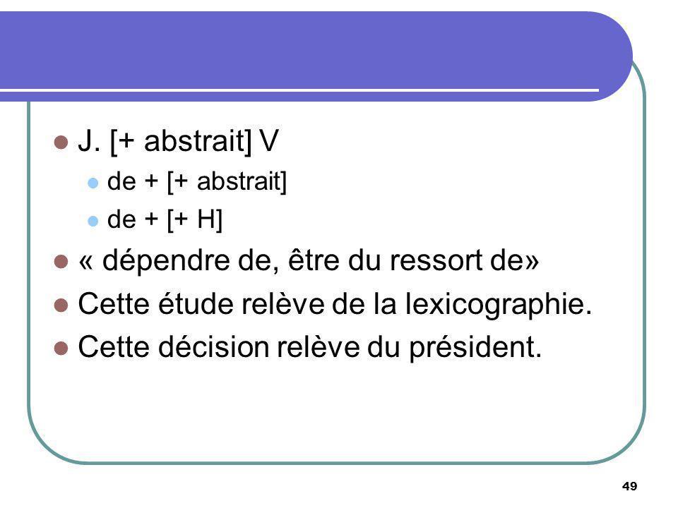 J. [+ abstrait] V de + [+ abstrait] de + [+ H] « dépendre de, être du ressort de» Cette étude relève de la lexicographie. Cette décision relève du pré
