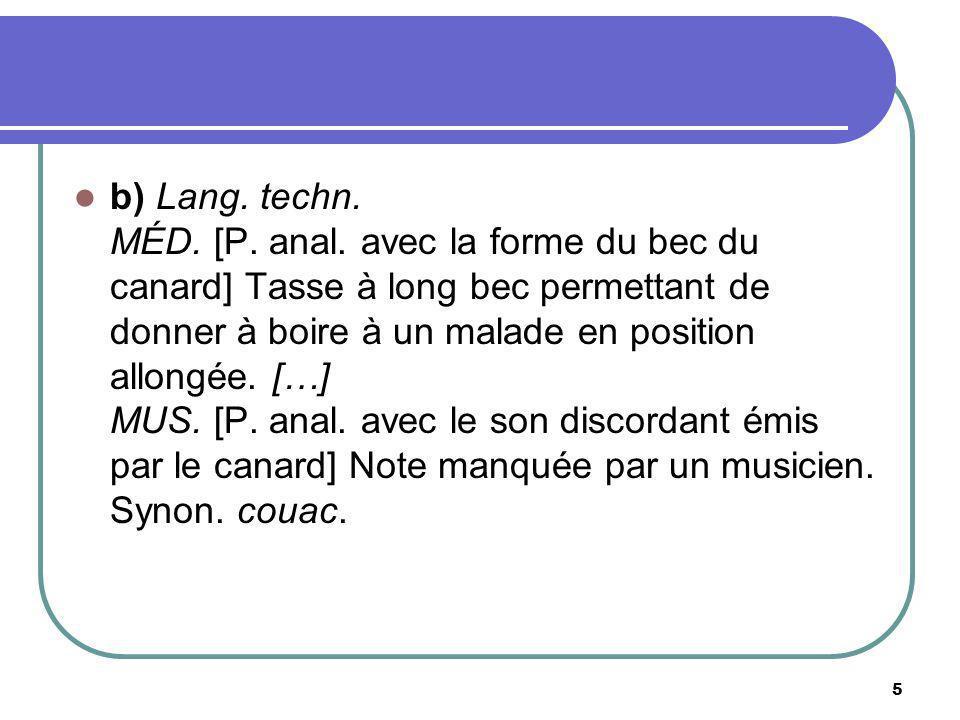 b) Lang. techn. MÉD. [P. anal. avec la forme du bec du canard] Tasse à long bec permettant de donner à boire à un malade en position allongée. […] MUS