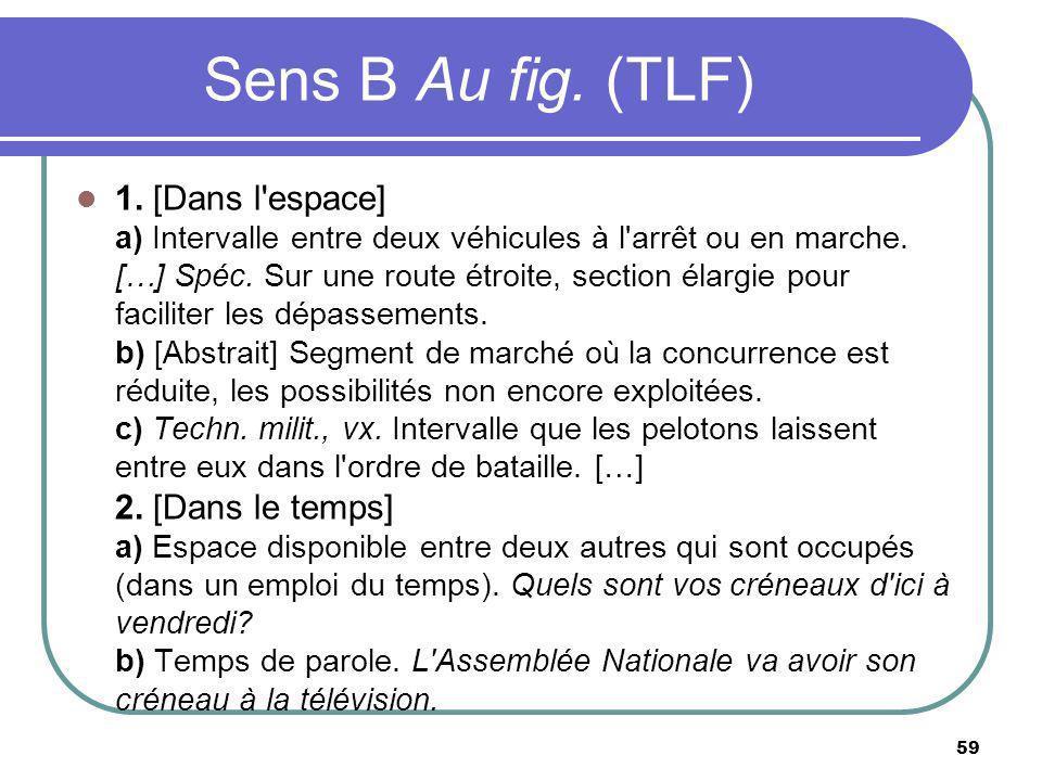Sens B Au fig. (TLF) 1. [Dans l'espace] a) Intervalle entre deux véhicules à l'arrêt ou en marche. […] Spéc. Sur une route étroite, section élargie po