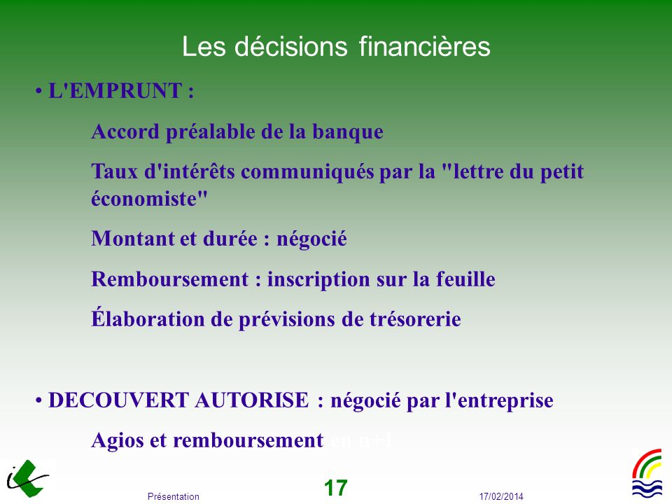 17/02/2014Présentation 17 Les décisions financières L'EMPRUNT : Accord préalable de la banque Taux d'intérêts communiqués par la