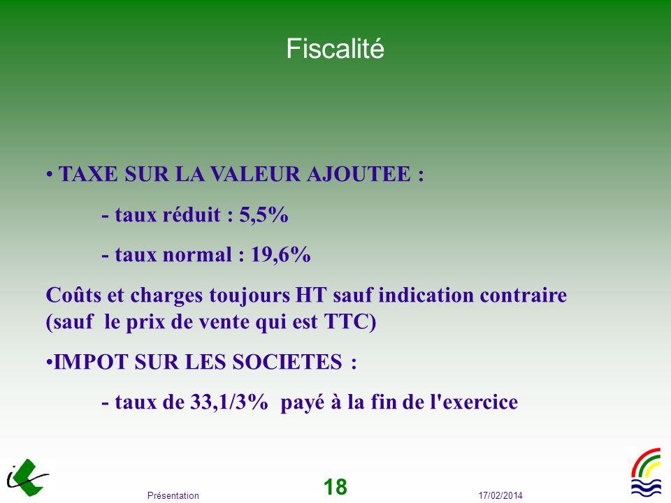17/02/2014Présentation 18 Fiscalité TAXE SUR LA VALEUR AJOUTEE : - taux réduit : 5,5% - taux normal : 19,6% Coûts et charges toujours HT sauf indicati