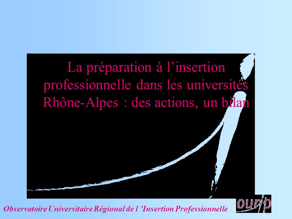 La préparation à linsertion professionnelle dans les universités Rhône-Alpes : des actions, un bilan Observatoire Universitaire Régional de l Insertion Professionnelle