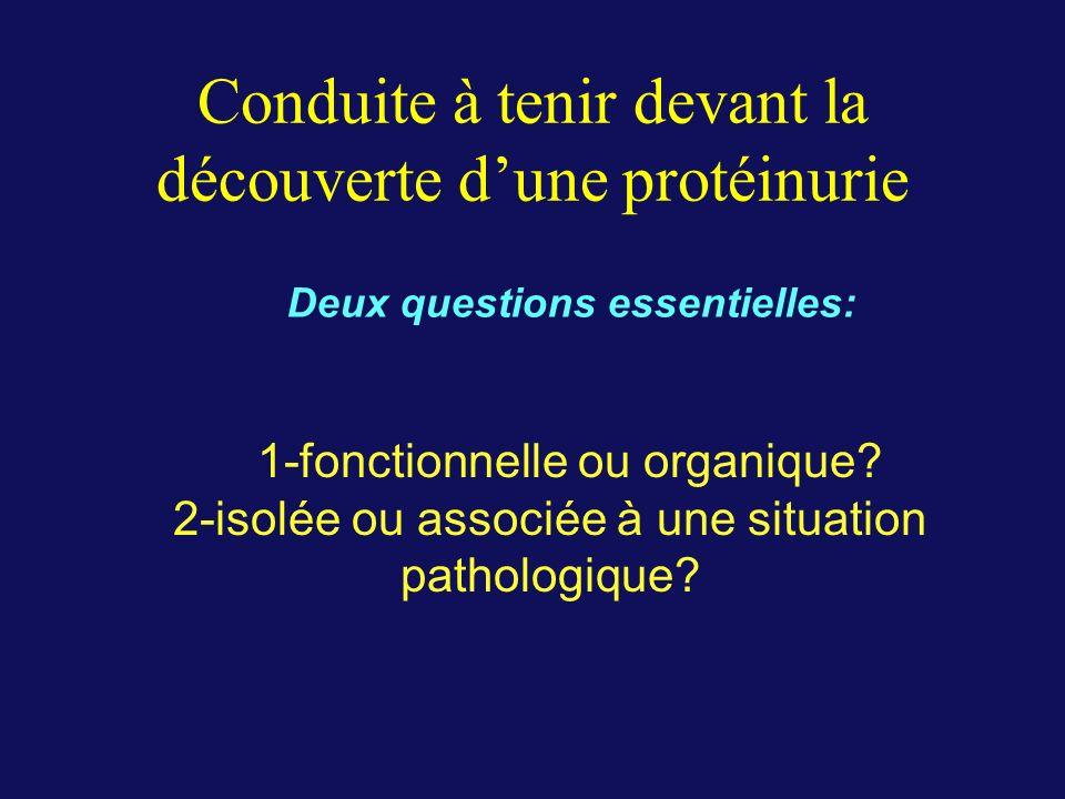 Conduite à tenir devant la découverte dune protéinurie 1-fonctionnelle ou organique? 2-isolée ou associée à une situation pathologique? Deux questions