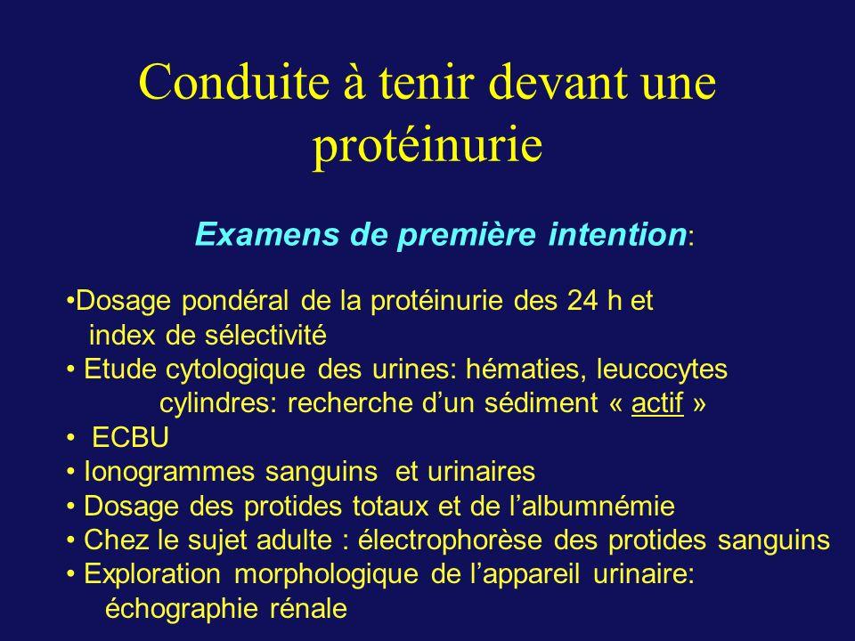 Conduite à tenir devant une protéinurie Dosage pondéral de la protéinurie des 24 h et index de sélectivité Etude cytologique des urines: hématies, leu