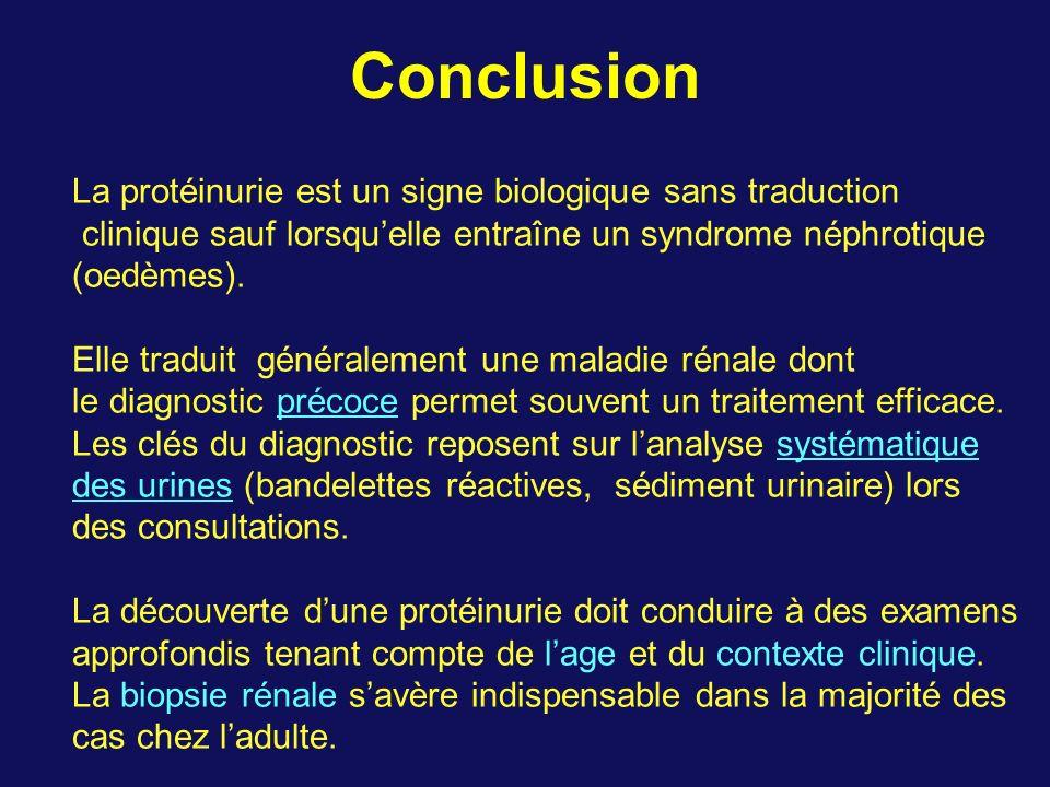 Conclusion La protéinurie est un signe biologique sans traduction clinique sauf lorsquelle entraîne un syndrome néphrotique (oedèmes). Elle traduit gé