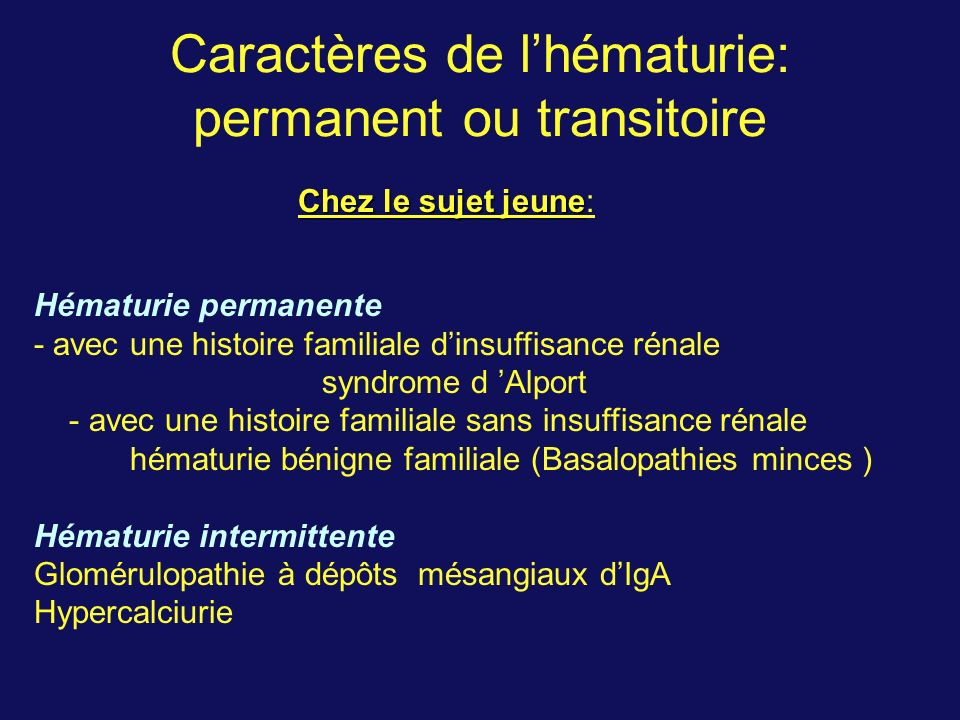 Caractères de lhématurie: permanent ou transitoire Hématurie permanente - avec une histoire familiale dinsuffisance rénale syndrome d Alport - avec un