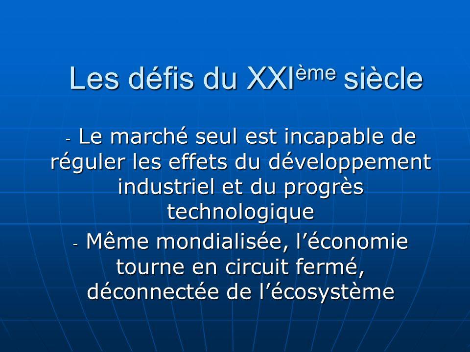 Les défis du XXI ème siècle - Le marché seul est incapable de réguler les effets du développement industriel et du progrès technologique - Même mondialisée, léconomie tourne en circuit fermé, déconnectée de lécosystème