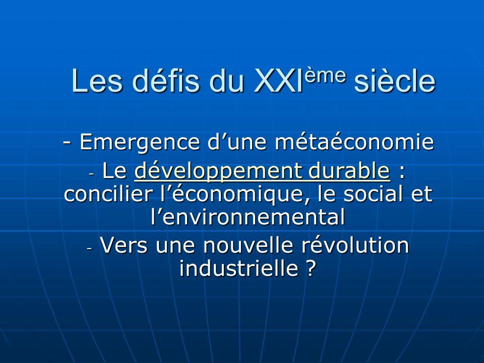 Les défis du XXI ème siècle - Emergence dune métaéconomie - Le développement durable : concilier léconomique, le social et lenvironnemental développement durabledéveloppement durable - Vers une nouvelle révolution industrielle