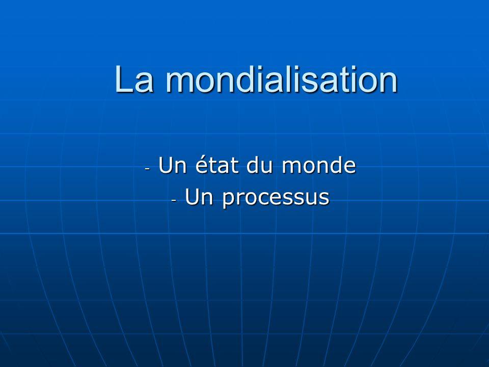 La mondialisation - Un état du monde - Un processus