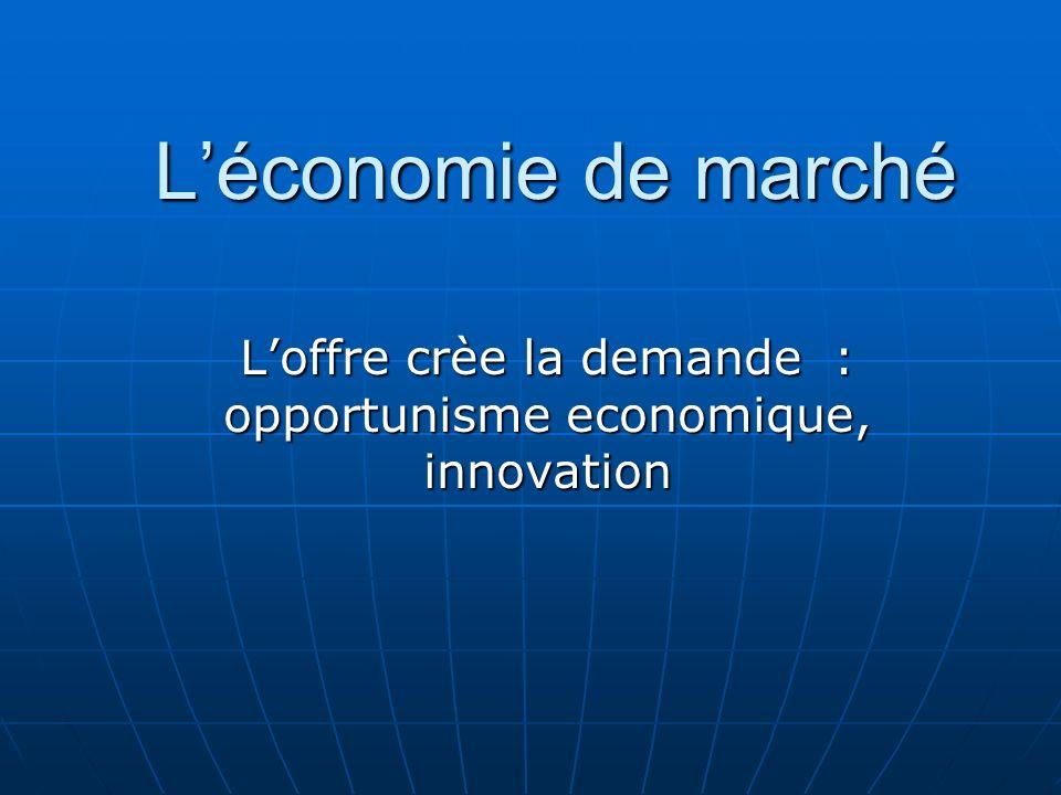 Léconomie de marché Loffre crèe la demande : opportunisme economique, innovation