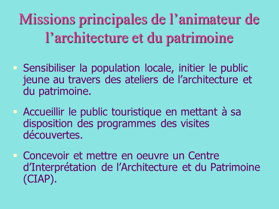 Missions principales de lanimateur de larchitecture et du patrimoine Sensibiliser la population locale, initier le public jeune au travers des ateliers de larchitecture et du patrimoine.