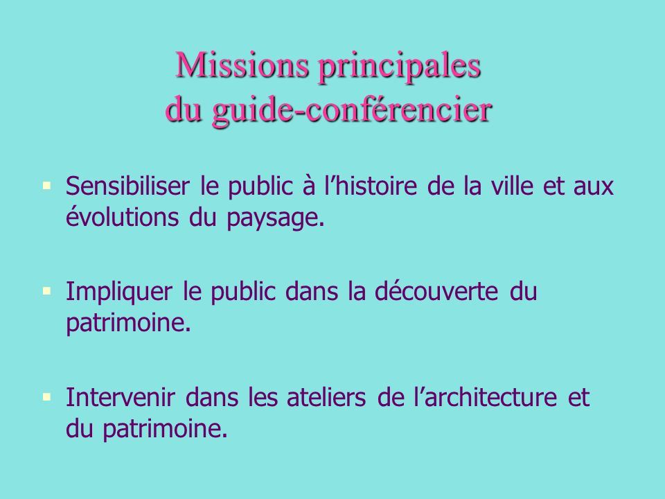 Missions principales du guide-conférencier Sensibiliser le public à lhistoire de la ville et aux évolutions du paysage. Impliquer le public dans la dé