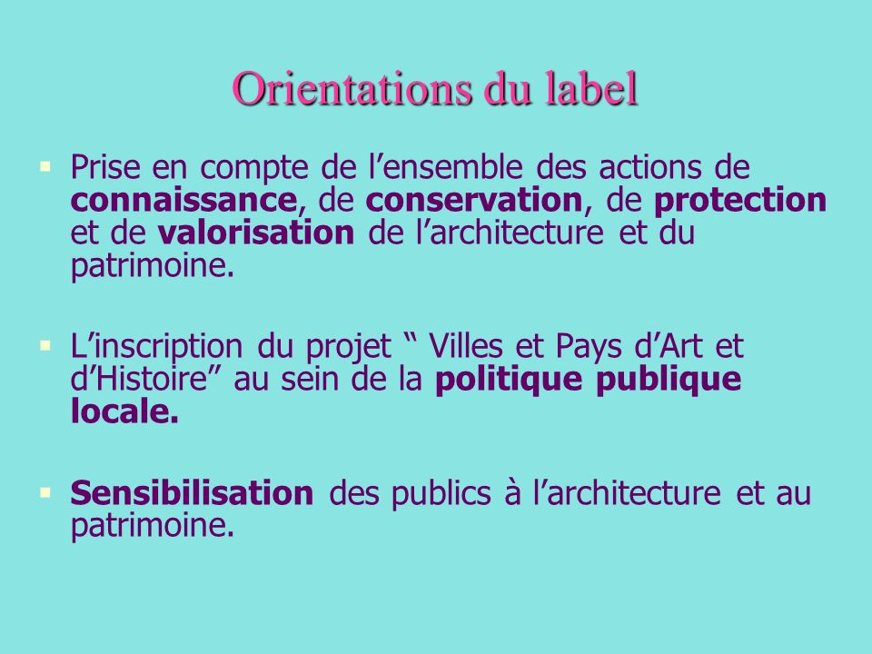 Orientations du label Prise en compte de lensemble des actions de connaissance, de conservation, de protection et de valorisation de larchitecture et du patrimoine.