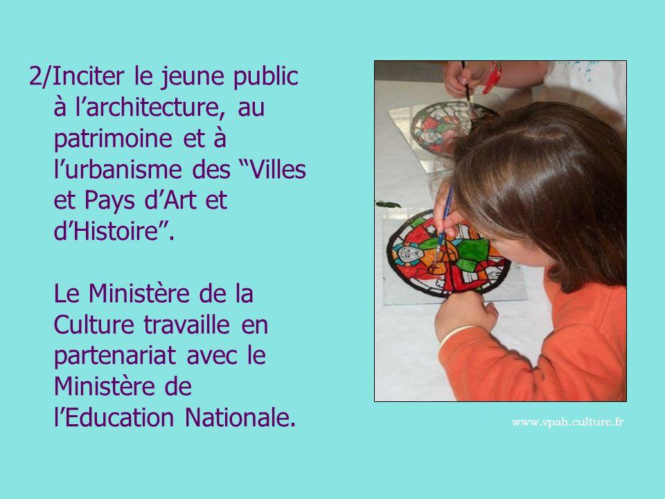 2/Inciter le jeune public à larchitecture, au patrimoine et à lurbanisme des Villes et Pays dArt et dHistoire. Le Ministère de la Culture travaille en