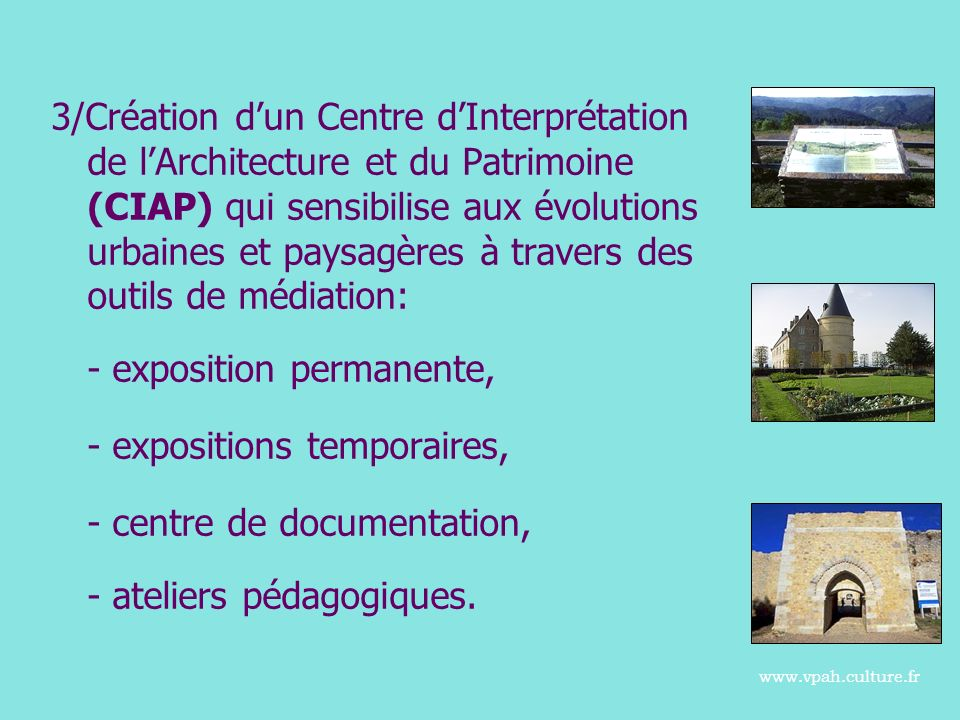 3/Création dun Centre dInterprétation de lArchitecture et du Patrimoine (CIAP) qui sensibilise aux évolutions urbaines et paysagères à travers des outils de médiation: - exposition permanente, - expositions temporaires, - centre de documentation, - ateliers pédagogiques.