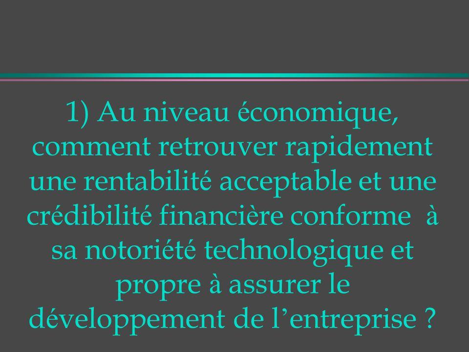 1) Au niveau é conomique, comment retrouver rapidement une rentabilit é acceptable et une cr é dibilit é financi è re conforme à sa notori é t é technologique et propre à assurer le d é veloppement de l entreprise