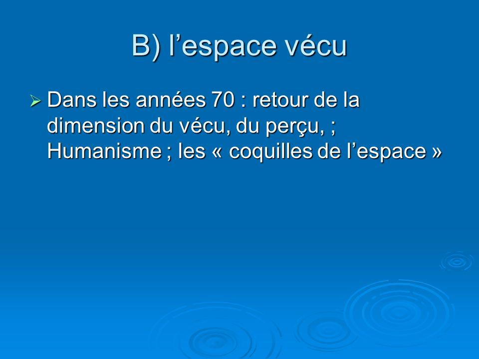 B) lespace vécu Dans les années 70 : retour de la dimension du vécu, du perçu, ; Humanisme ; les « coquilles de lespace » Dans les années 70 : retour de la dimension du vécu, du perçu, ; Humanisme ; les « coquilles de lespace »