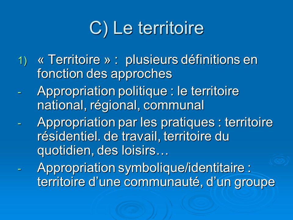 C) Le territoire 1) « Territoire » : plusieurs définitions en fonction des approches - Appropriation politique : le territoire national, régional, communal - Appropriation par les pratiques : territoire résidentiel.