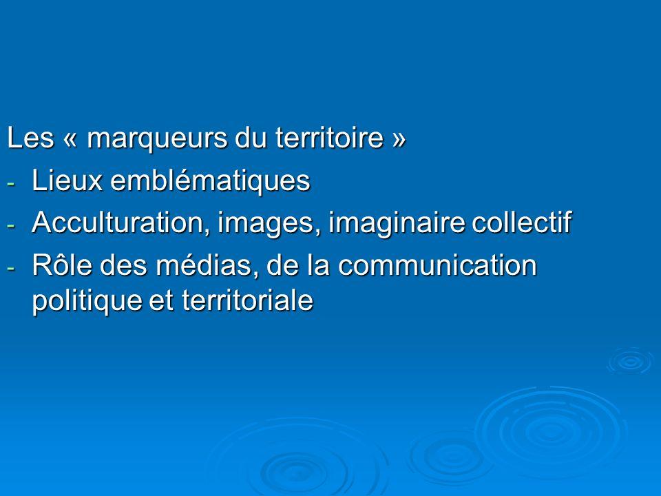 Les « marqueurs du territoire » - Lieux emblématiques - Acculturation, images, imaginaire collectif - Rôle des médias, de la communication politique et territoriale