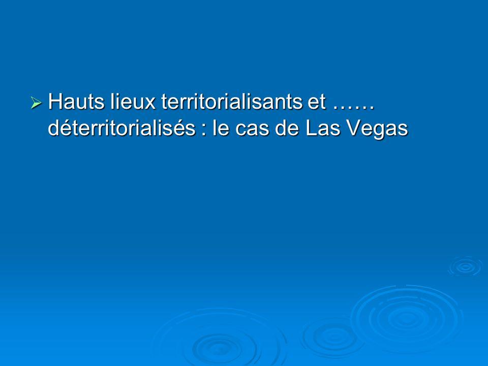 Hauts lieux territorialisants et …… déterritorialisés : le cas de Las Vegas Hauts lieux territorialisants et …… déterritorialisés : le cas de Las Vegas