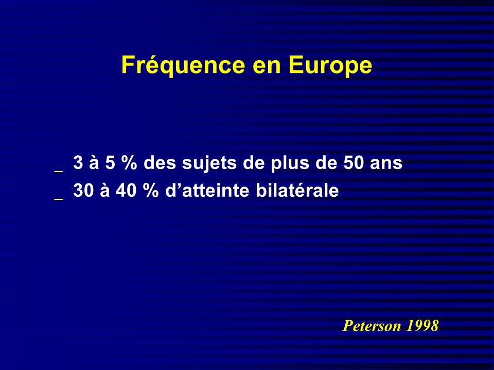 Fréquence en Europe _ 3 à 5 % des sujets de plus de 50 ans _ 30 à 40 % datteinte bilatérale Peterson 1998