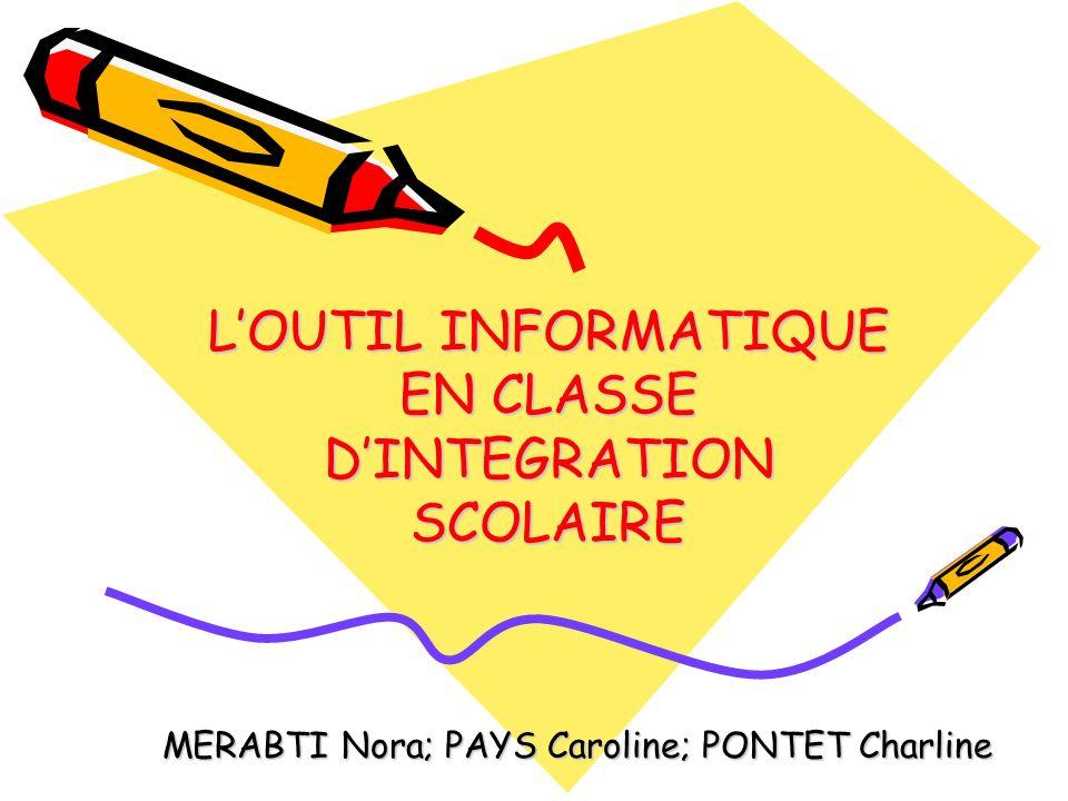 LOUTIL INFORMATIQUE EN CLASSE DINTEGRATION SCOLAIRE MERABTI Nora; PAYS Caroline; PONTET Charline